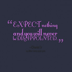 Quotes Picture: expect nothing and you will never be disappointed