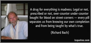 drug for everything is madness. Legal or not, prescribed or not ...