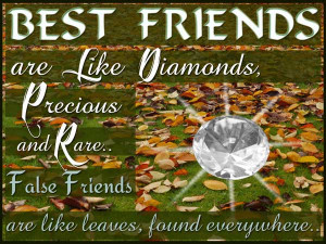Best friends are like diamonds, precious and rare. False friends are ...