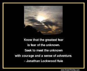 Know that the greatest fear is fear of the unknown.