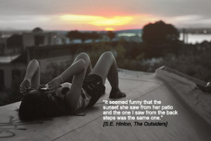 "... so different. We saw the same sunset."" [S.E. Hinton, The Outsiders"