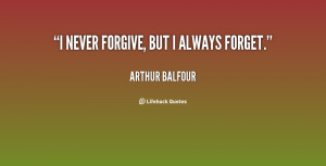 never forgive, but I always forget.""