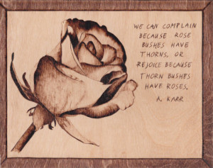 burned rose with quote We can complain because rose bushes have thorns ...