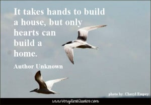 ... to build a house, but only hearts can build a home. ~Author Unknown