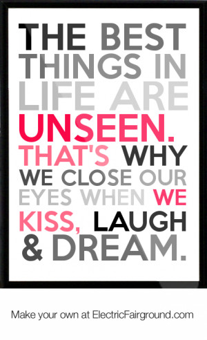 best things in life are unseen. That's why we close our eyes when we ...