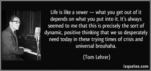 Life is like a sewer — what you get out of it depends on what you ...