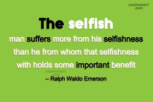Quote: The selfish man suffers more from his...