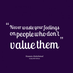 Quotes Picture: never waste your feelings on people who don't value ...