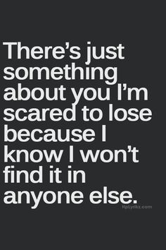 There's just something about you I'm scared to lose because I know I ...