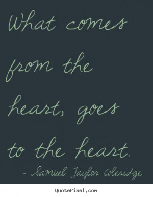 ... , goes to the heart. Samuel Taylor Coleridge top motivational quotes