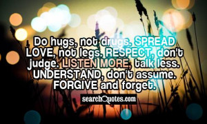 Do hugs, not drugs. Spread love, not legs. Respect, don't judge ...