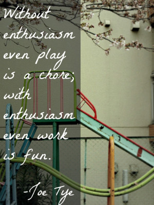 ... even play is a chore; with enthusiasm even work is fun