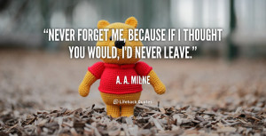 Never forget me, because if I thought you would, I'd never leave ...