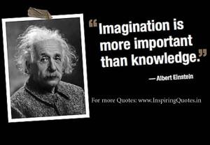 Imagination is more important than knowledge. ~ Albert Einstein