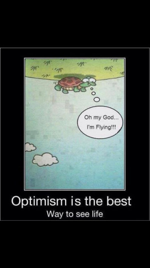 Optimism is the best way to see life.