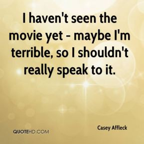 Casey Affleck - I haven't seen the movie yet - maybe I'm terrible, so ...