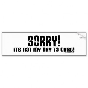 zazzle.comSorry It's Not My Day To Care Bumpersticker Bumper Stickers ...