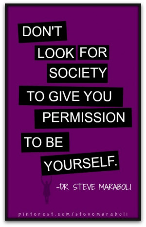 Don't look for society to give you permission to be yourself.- Steve ...