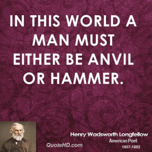In this world a man must either be anvil or hammer.