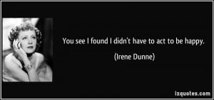 You see I found I didn't have to act to be happy. - Irene Dunne