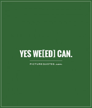 Yes We[ed] Can Picture Quote #1