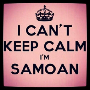 It's true... Samoans can't keep calm. It's built into their DNA. I'm ...