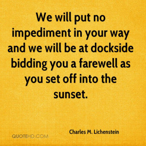 We will put no impediment in your way and we will be at dockside ...