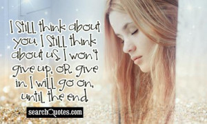 still think about you. I still think about us. I won't give up, or ...
