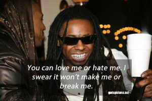 Lil wayne quotes and sayings you can love me or hate me. i swear it ...