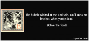 ... and said, You'll miss me brother, when you're dead. - Oliver Herford