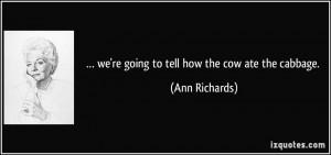 we're going to tell how the cow ate the cabbage. - Ann Richards