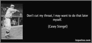 Don't cut my throat, I may want to do that later myself. - Casey ...