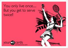 Funny Sports Ecard: You only live once..... But you get to serve twice ...