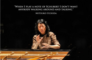 When I play a note of Schubert I don't want anybody walking around ...