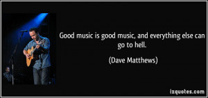 ... is good music, and everything else can go to hell. - Dave Matthews