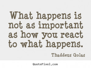 What happens is not as important as how you react to what happens ...