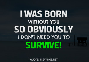 was born without you so obviously I don't need you to survive!