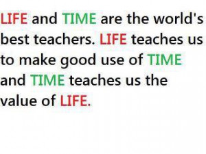 ... Life teaches us to make good use of time and time teaches us the value