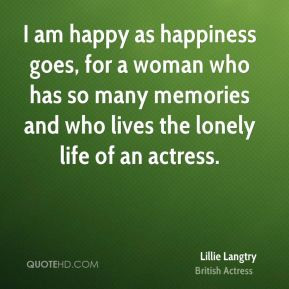 Lillie Langtry - I am happy as happiness goes, for a woman who has so ...