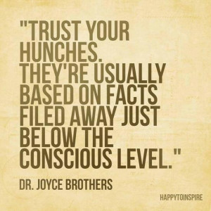 Trust your Hunches and Intuition. They're usually based on facts filed ...