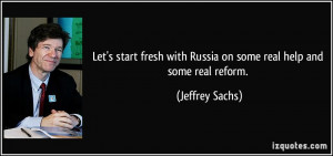 ... with Russia on some real help and some real reform. - Jeffrey Sachs