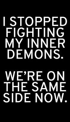 stopped fighting my inner demons We 39 re on the same side now More