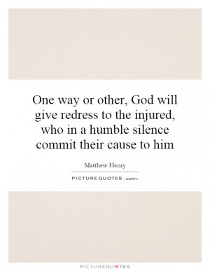 One way or other, God will give redress to the injured, who in a ...