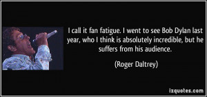 call it fan fatigue. I went to see Bob Dylan last year, who I think ...