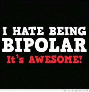 hate being bipolar it's awesome
