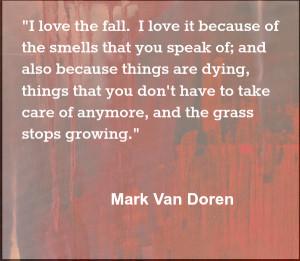 love the fall because stuff stops growing Mark Van Doren Quote