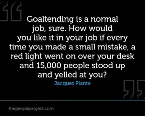 Goalie is a normal job, sure. How would you like it in your job if ...
