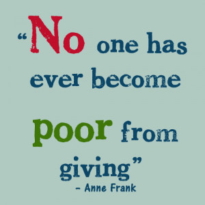 "No one has ever become poor from giving."" – Anne Frank"