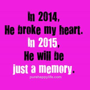 In 2014, He broke my heart. In 2015, He will be just a memory.