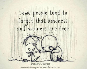 Some people tend to forget that kindness and manners are free.